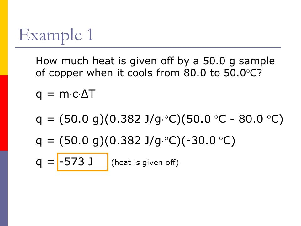 Example 1 How much heat is given off by a 50.0 g sample of copper when it cools from 80.0 to 50.0C.