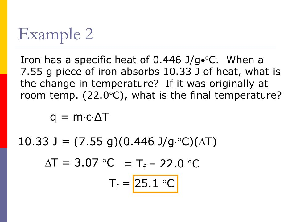 Example 1 How much heat is given off by a 50.0 g sample of copper when it cools from 80.0 to 50.0C? q = mcΔT q = (50.0 g)(0.382 J/gC)(50.0 C - 8