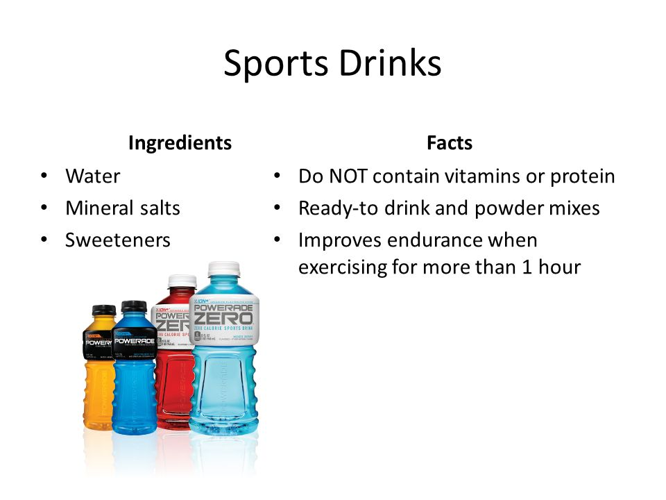 Sports Drinks Ingredients Water Mineral salts Sweeteners Facts Do NOT contain vitamins or protein Ready-to drink and powder mixes Improves endurance when exercising for more than 1 hour