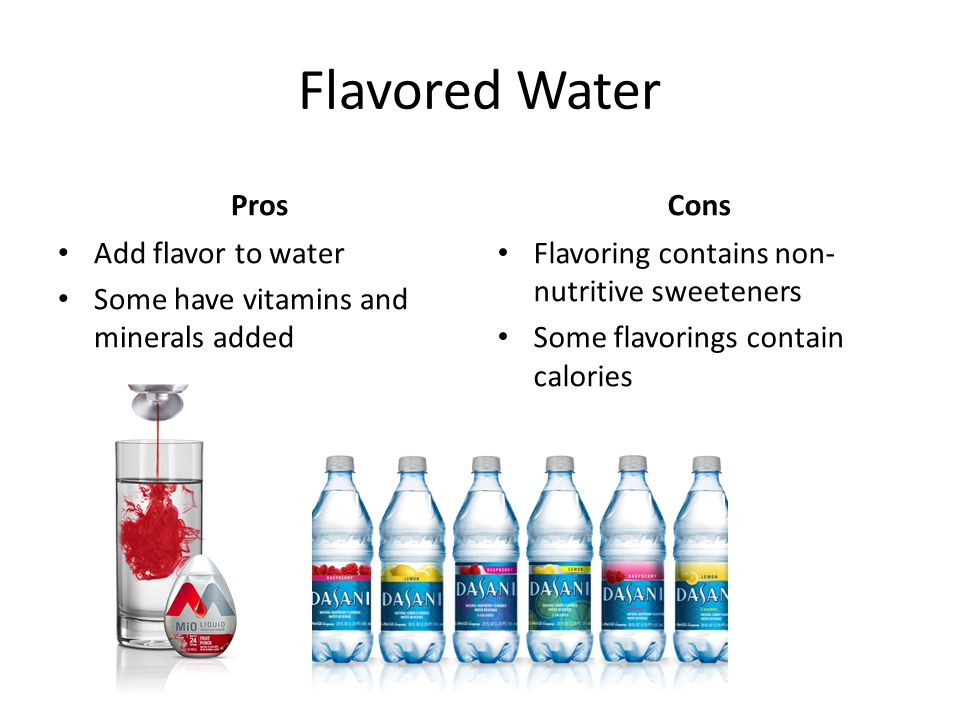 Flavored Water Pros Add flavor to water Some have vitamins and minerals added Cons Flavoring contains non- nutritive sweeteners Some flavorings contain calories