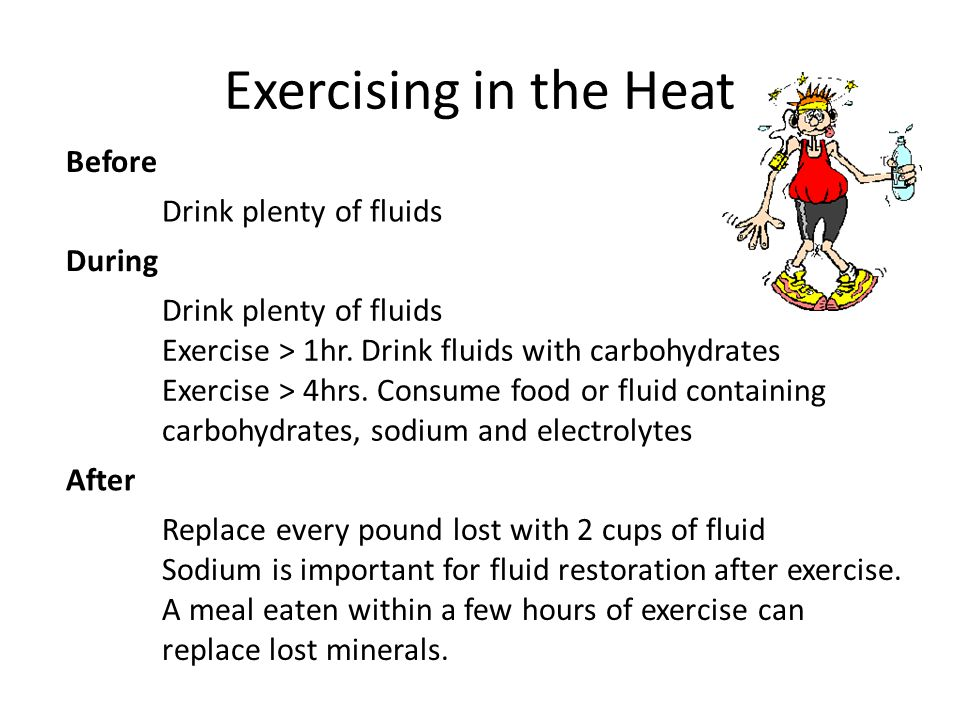 Exercising in the Heat Before Drink plenty of fluids During Drink plenty of fluids Exercise > 1hr.
