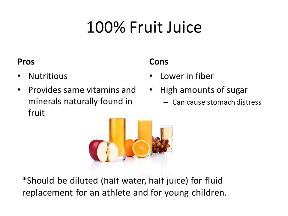 100% Fruit Juice Pros Nutritious Provides same vitamins and minerals naturally found in fruit Cons Lower in fiber High amounts of sugar – Can cause stomach distress *Should be diluted (half water, half juice) for fluid replacement for an athlete and for young children.