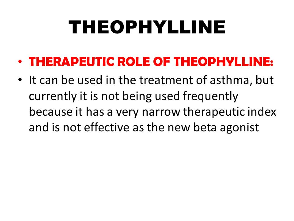THEOPHYLLINE THERAPEUTIC ROLE OF THEOPHYLLINE: It can be used in the treatment of asthma, but currently it is not being used frequently because it has a very narrow therapeutic index and is not effective as the new beta agonist