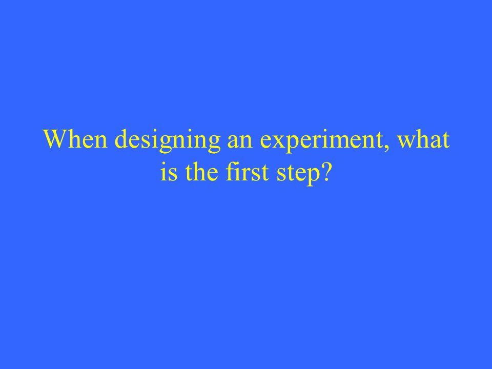 When designing an experiment, what is the first step?