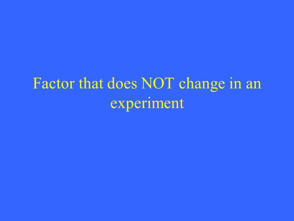 Factor that does NOT change in an experiment