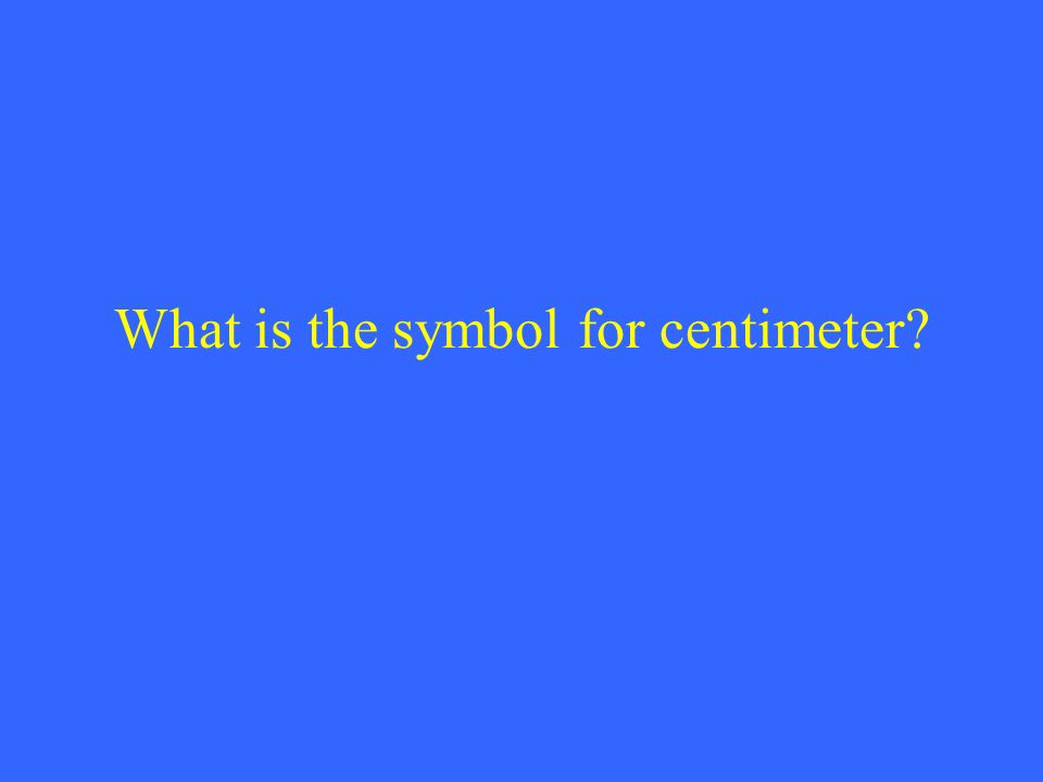 What is the symbol for centimeter?