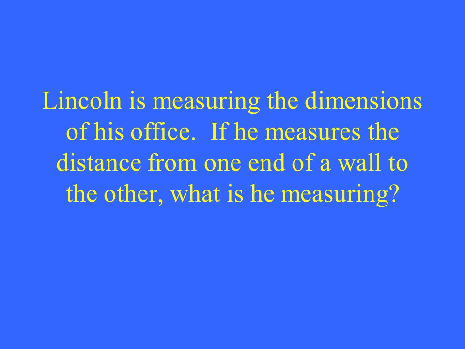 Lincoln is measuring the dimensions of his office. If he measures the distance from one end of a wall to the other, what is he measuring?
