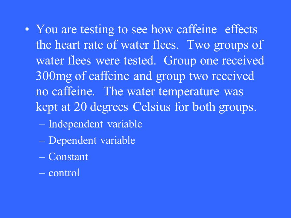 You are testing to see how caffeine effects the heart rate of water flees. Two groups of water flees were tested. Group one received 300mg of caffeine