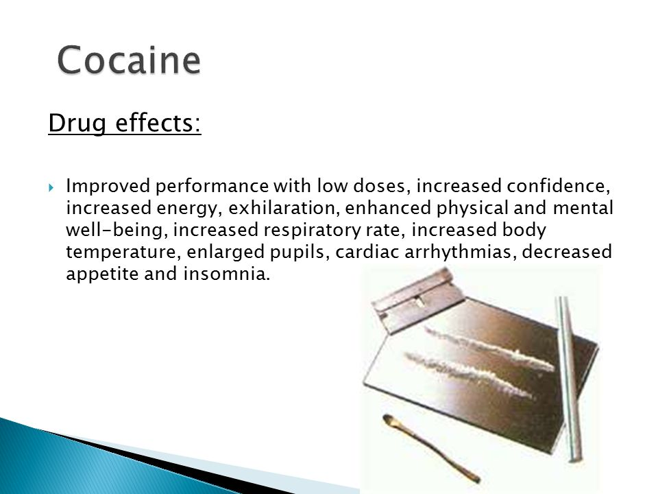 Drug effects:  Improved performance with low doses, increased confidence, increased energy, exhilaration, enhanced physical and mental well-being, increased respiratory rate, increased body temperature, enlarged pupils, cardiac arrhythmias, decreased appetite and insomnia.