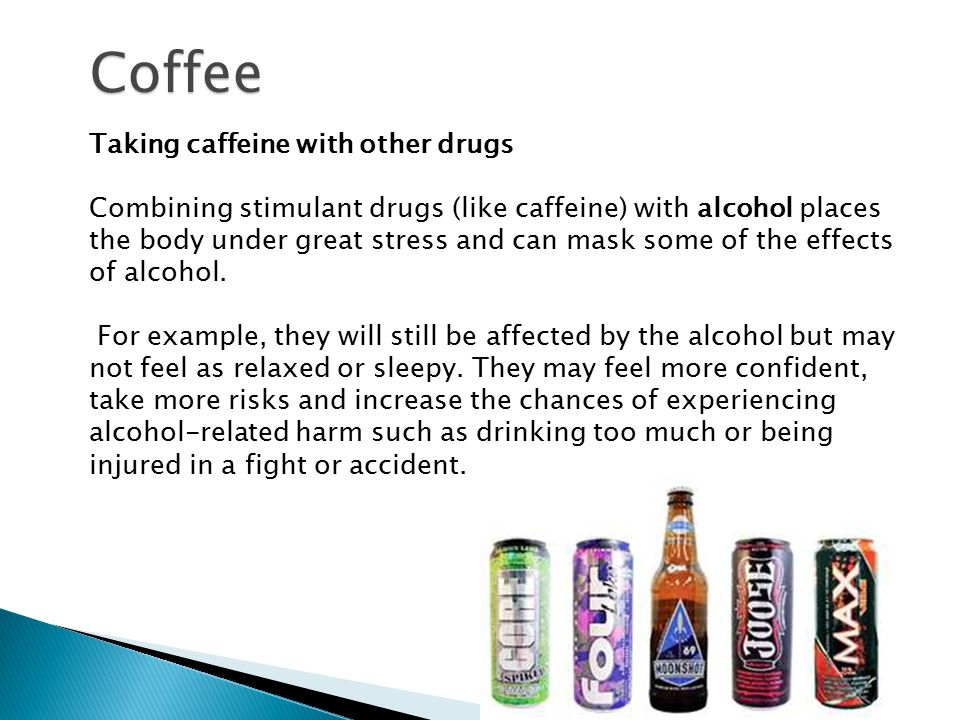 Taking caffeine with other drugs Combining stimulant drugs (like caffeine) with alcohol places the body under great stress and can mask some of the effects of alcohol.