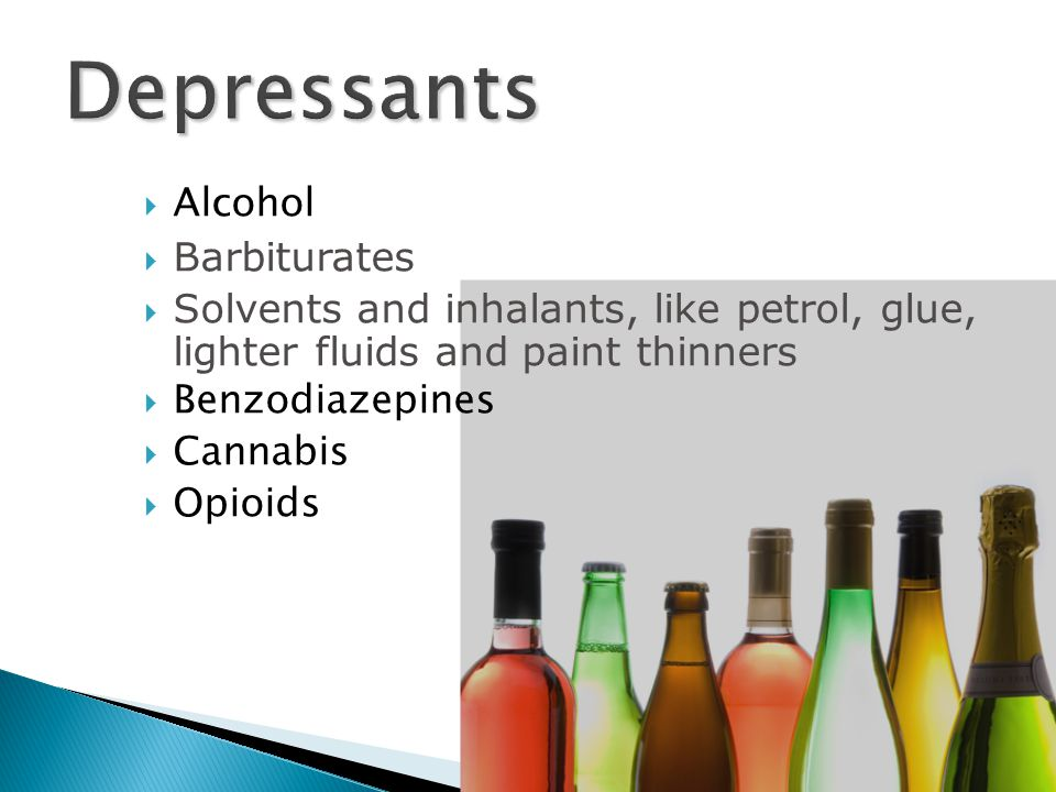 Alcohol  Barbiturates  Solvents and inhalants, like petrol, glue, lighter fluids and paint thinners  Benzodiazepines  Cannabis  Opioids