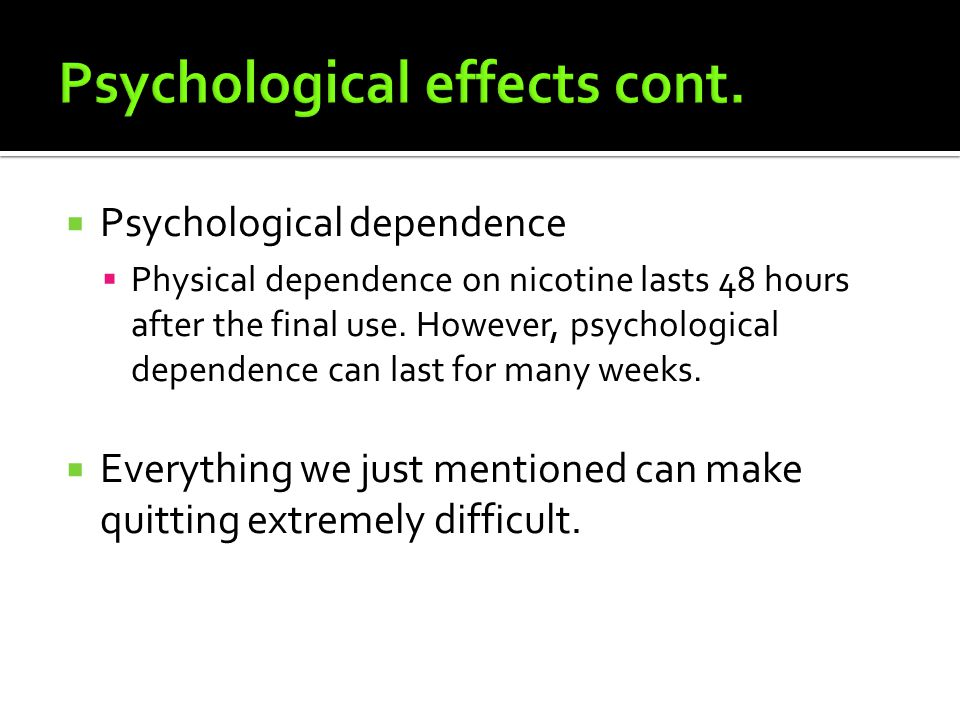 PPsychological dependence PPhysical dependence on nicotine lasts 48 hours after the final use.