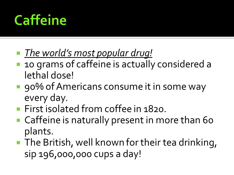 TThe world's most popular drug. 110 grams of caffeine is actually considered a lethal dose.