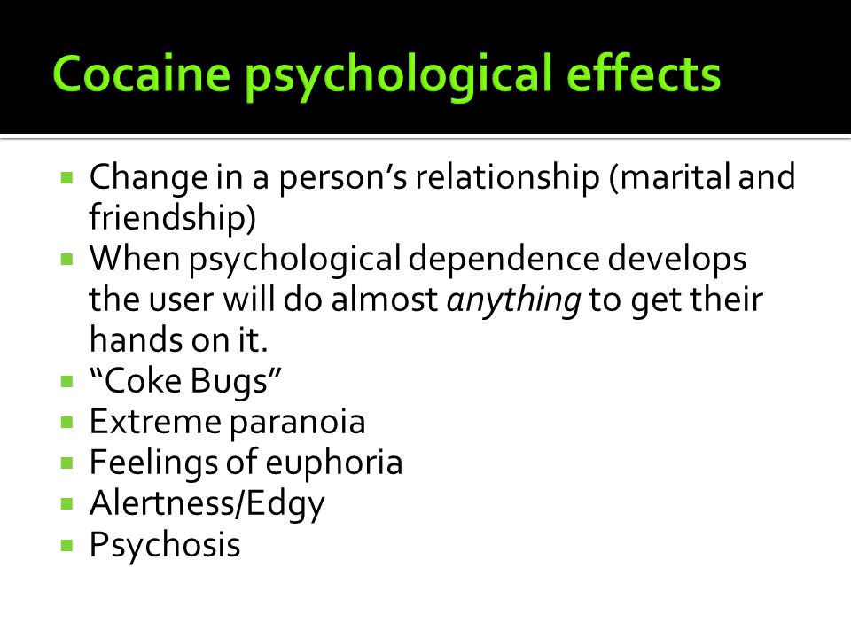  Change in a person's relationship (marital and friendship)  When psychological dependence develops the user will do almost anything to get their hands on it.
