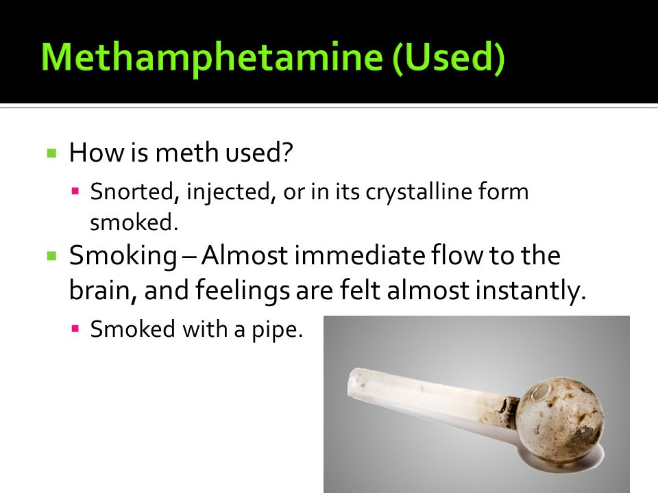 HHow is meth used. SSnorted, injected, or in its crystalline form smoked.