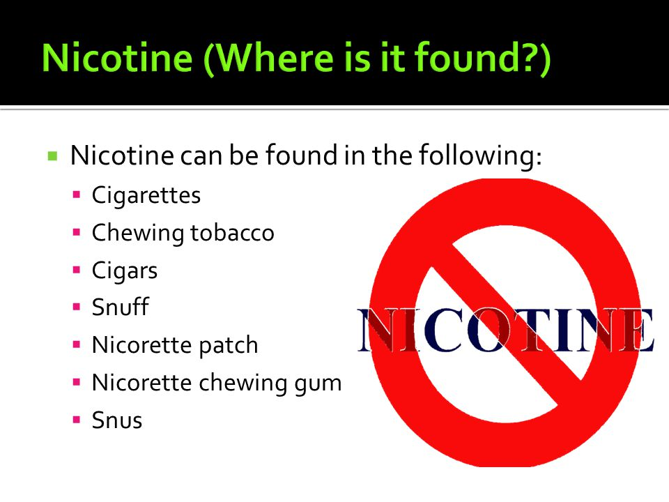  Nicotine can be found in the following:  Cigarettes  Chewing tobacco  Cigars  Snuff  Nicorette patch  Nicorette chewing gum  Snus