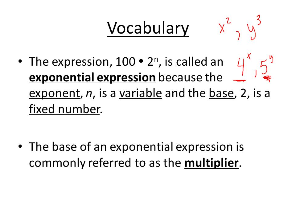 Vocabulary The expression, 100  2 n, is called an exponential expression because the exponent, n, is a variable and the base, 2, is a fixed number.