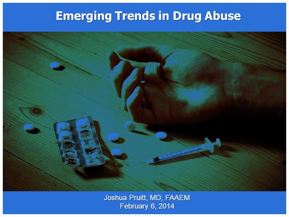 Emerging Trends in Drug Abuse Joshua Pruitt, MD, FAAEM February 6, 2014