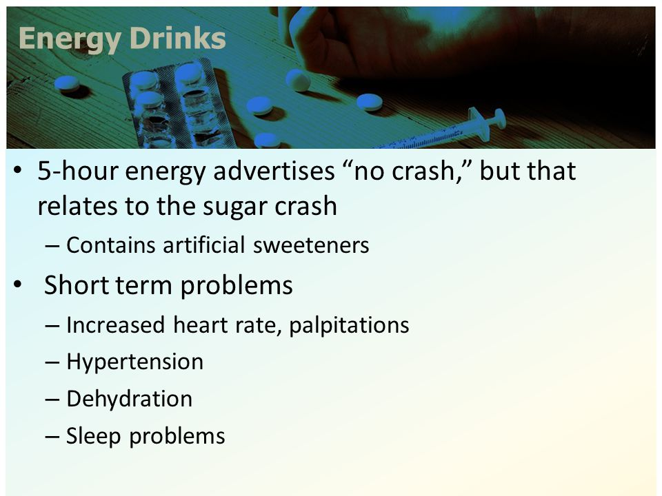"Energy Drinks 5-hour energy advertises ""no crash,"" but that relates to the sugar crash – Contains artificial sweeteners Short term problems – Increase"