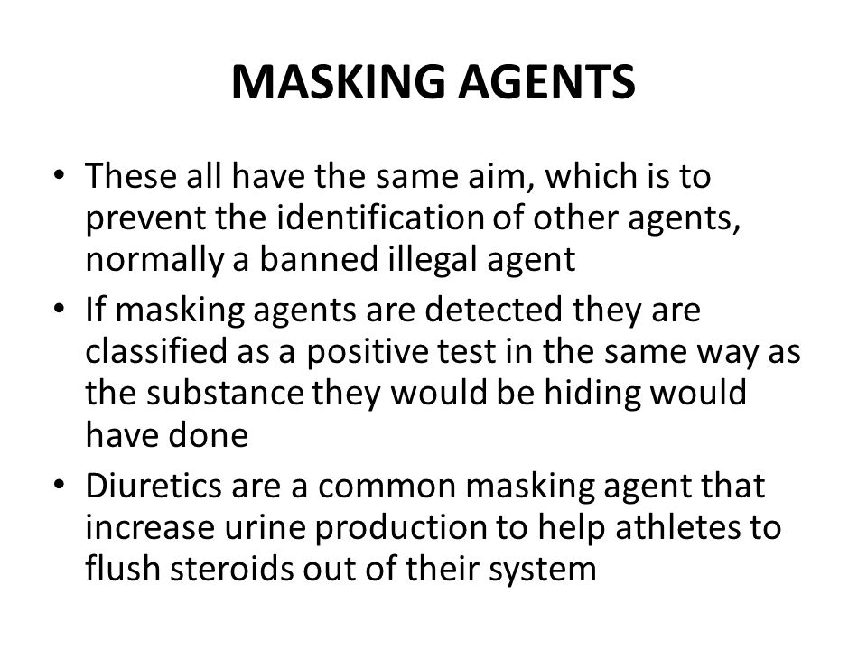 MASKING AGENTS These all have the same aim, which is to prevent the identification of other agents, normally a banned illegal agent If masking agents are detected they are classified as a positive test in the same way as the substance they would be hiding would have done Diuretics are a common masking agent that increase urine production to help athletes to flush steroids out of their system