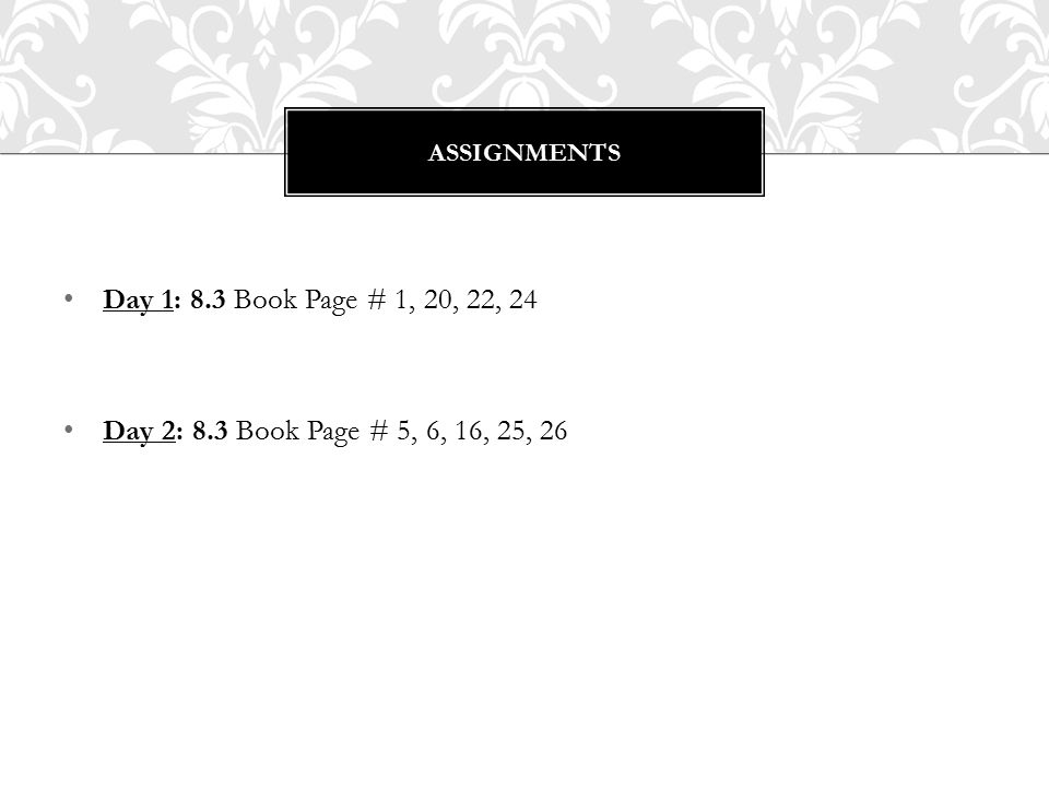 Day 1: 8.3 Book Page # 1, 20, 22, 24 Day 2: 8.3 Book Page # 5, 6, 16, 25, 26 ASSIGNMENTS
