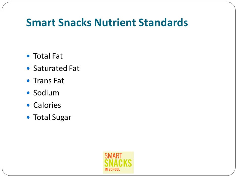 Smart Snacks Nutrient Standards Total Fat Saturated Fat Trans Fat Sodium Calories Total Sugar