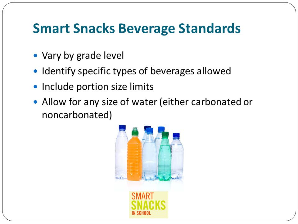 Smart Snacks Beverage Standards Vary by grade level Identify specific types of beverages allowed Include portion size limits Allow for any size of water (either carbonated or noncarbonated)