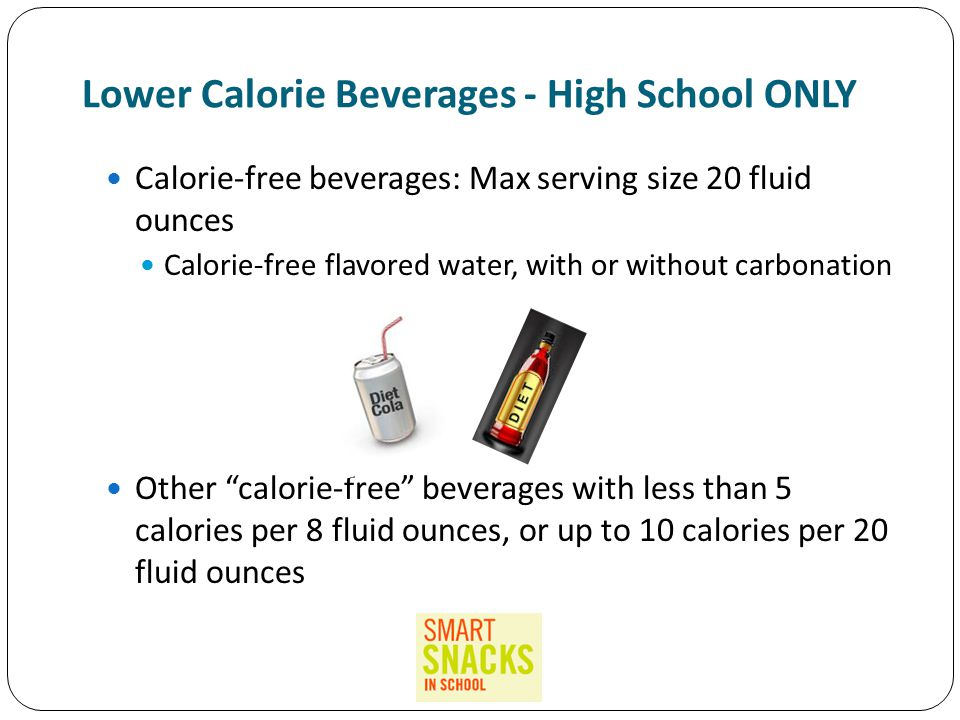 Lower Calorie Beverages - High School ONLY Calorie-free beverages: Max serving size 20 fluid ounces Calorie-free flavored water, with or without carbonation Other calorie-free beverages with less than 5 calories per 8 fluid ounces, or up to 10 calories per 20 fluid ounces