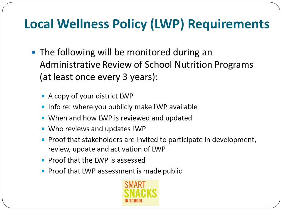 Local Wellness Policy (LWP) Requirements The following will be monitored during an Administrative Review of School Nutrition Programs (at least once every 3 years): A copy of your district LWP Info re: where you publicly make LWP available When and how LWP is reviewed and updated Who reviews and updates LWP Proof that stakeholders are invited to participate in development, review, update and activation of LWP Proof that the LWP is assessed Proof that LWP assessment is made public