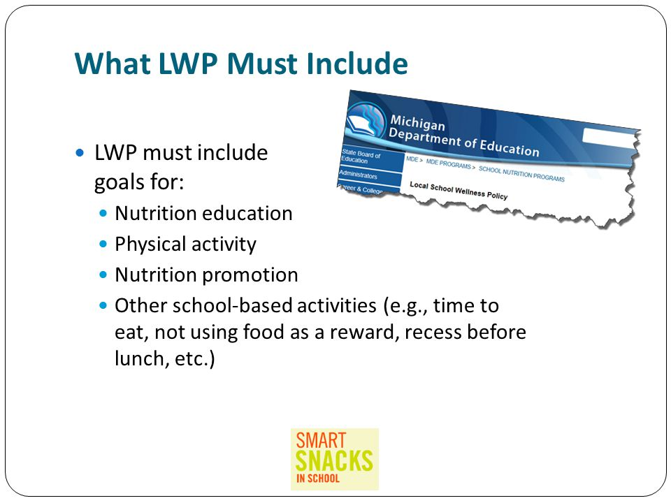 What LWP Must Include LWP must include goals for: for: Nutrition education Physical activity Nutrition promotion Other school-based activities (e.g., time to eat, not using food as a reward, recess before lunch, etc.)
