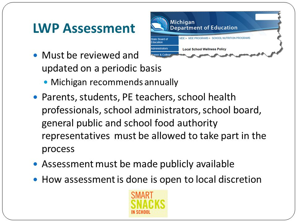 LWP Assessment Must be reviewed and updated on a periodic basis Michigan recommends annually Parents, students, PE teachers, school health professionals, school administrators, school board, general public and school food authority representatives must be allowed to take part in the process Assessment must be made publicly available How assessment is done is open to local discretion