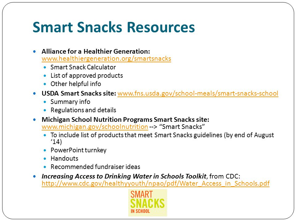 Smart Snacks Resources Alliance for a Healthier Generation: www.healthiergeneration.org/smartsnacks www.healthiergeneration.org/smartsnacks Smart Snack Calculator List of approved products Other helpful info USDA Smart Snacks site: www.fns.usda.gov/school-meals/smart-snacks-schoolwww.fns.usda.gov/school-meals/smart-snacks-school Summary info Regulations and details Michigan School Nutrition Programs Smart Snacks site: www.michigan.gov/schoolnutrition --> Smart Snacks www.michigan.gov/schoolnutrition To include list of products that meet Smart Snacks guidelines (by end of August '14) PowerPoint turnkey Handouts Recommended fundraiser ideas Increasing Access to Drinking Water in Schools Toolkit, from CDC: http://www.cdc.gov/healthyyouth/npao/pdf/Water_Access_in_Schools.pdf http://www.cdc.gov/healthyyouth/npao/pdf/Water_Access_in_Schools.pdf