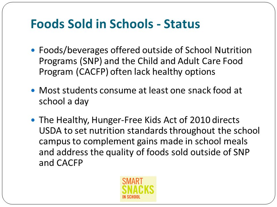Foods Sold in Schools - Status Foods/beverages offered outside of School Nutrition Programs (SNP) and the Child and Adult Care Food Program (CACFP) often lack healthy options Most students consume at least one snack food at school a day The Healthy, Hunger-Free Kids Act of 2010 directs USDA to set nutrition standards throughout the school campus to complement gains made in school meals and address the quality of foods sold outside of SNP and CACFP