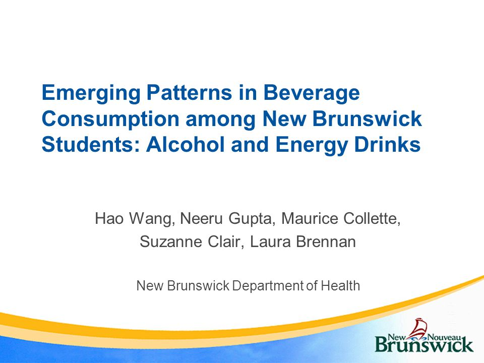 Emerging Patterns in Beverage Consumption among New Brunswick Students: Alcohol and Energy Drinks Hao Wang, Neeru Gupta, Maurice Collette, Suzanne Clair, Laura Brennan New Brunswick Department of Health