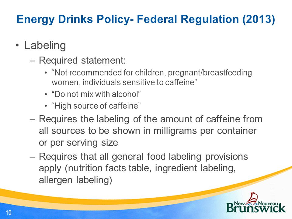 Energy Drinks Policy- Federal Regulation (2013) Labeling –Required statement: Not recommended for children, pregnant/breastfeeding women, individuals sensitive to caffeine Do not mix with alcohol High source of caffeine –Requires the labeling of the amount of caffeine from all sources to be shown in milligrams per container or per serving size –Requires that all general food labeling provisions apply (nutrition facts table, ingredient labeling, allergen labeling) 10
