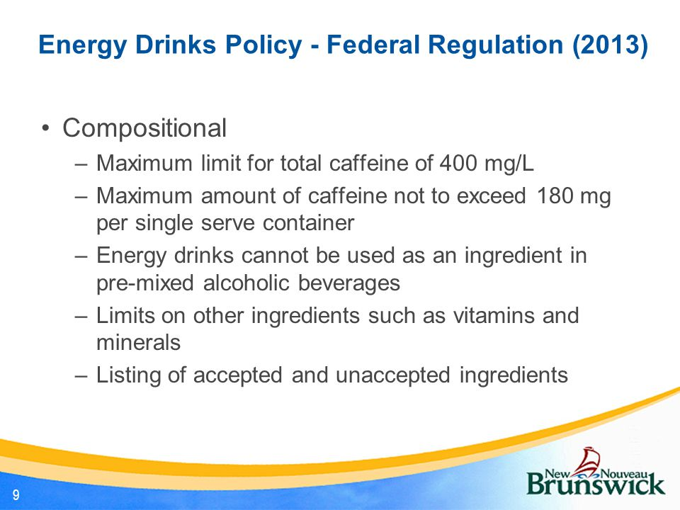 Energy Drinks Policy - Federal Regulation (2013) Compositional –Maximum limit for total caffeine of 400 mg/L –Maximum amount of caffeine not to exceed 180 mg per single serve container –Energy drinks cannot be used as an ingredient in pre-mixed alcoholic beverages –Limits on other ingredients such as vitamins and minerals –Listing of accepted and unaccepted ingredients 9