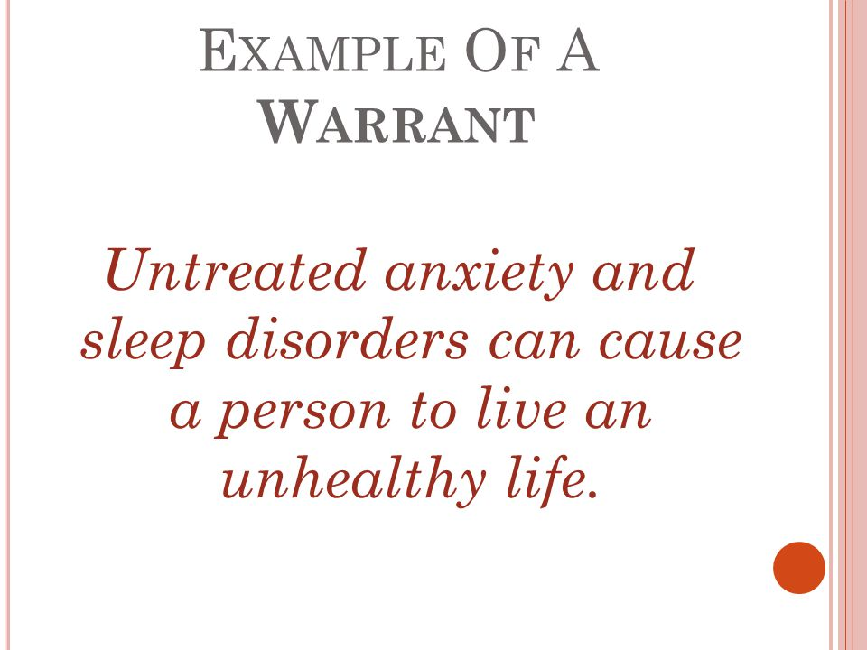 E XAMPLE O F A W ARRANT Untreated anxiety and sleep disorders can cause a person to live an unhealthy life.