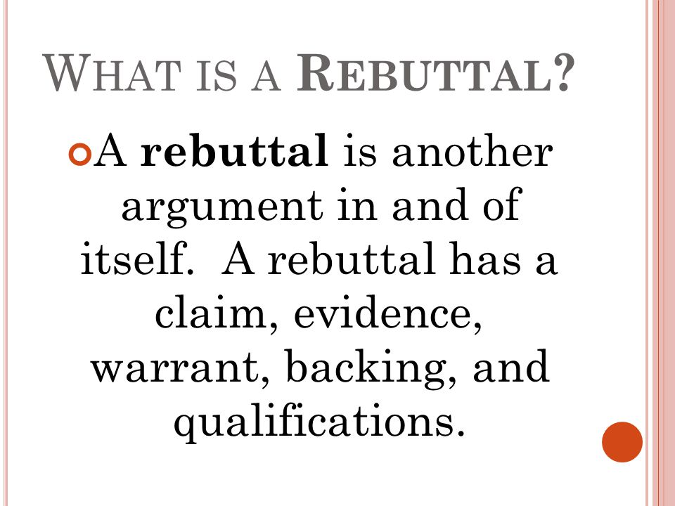 W HAT IS A R EBUTTAL ? A rebuttal is another argument in and of itself. A rebuttal has a claim, evidence, warrant, backing, and qualifications.