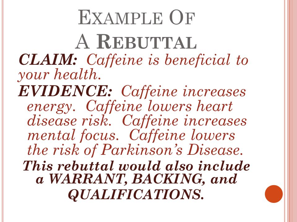 E XAMPLE O F A R EBUTTAL CLAIM: Caffeine is beneficial to your health. EVIDENCE: Caffeine increases energy. Caffeine lowers heart disease risk. Caffei
