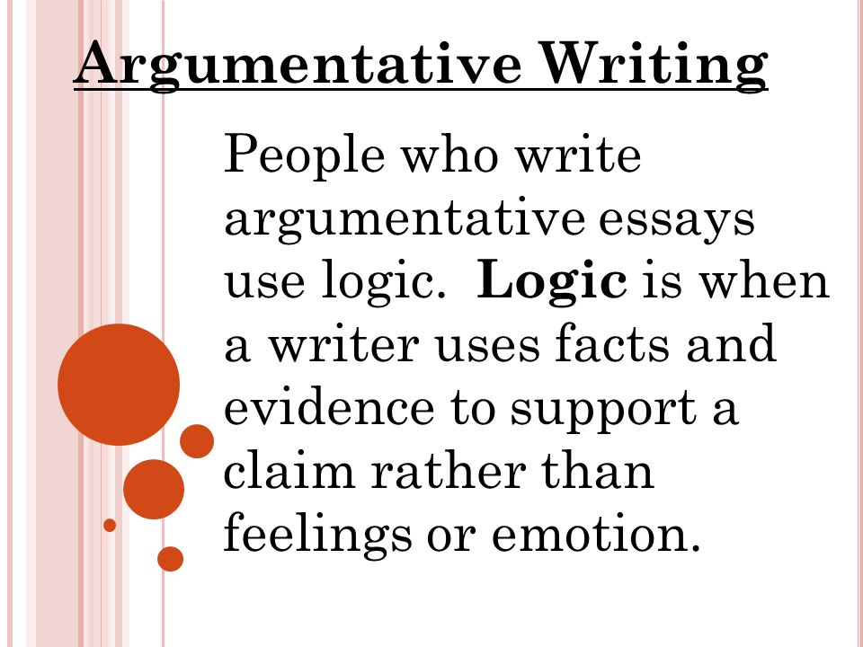 People who write argumentative essays use logic. Logic is when a writer uses facts and evidence to support a claim rather than feelings or emotion. Ar
