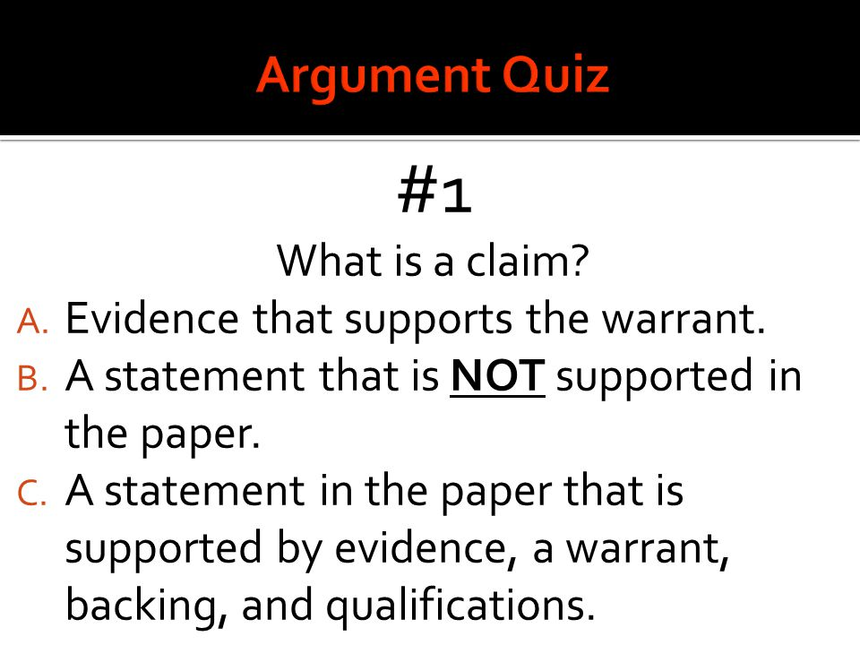 #1 What is a claim? A. Evidence that supports the warrant. B. A statement that is NOT supported in the paper. C. A statement in the paper that is supp