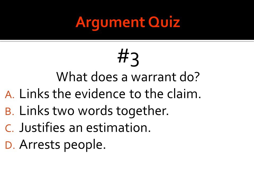 #3 What does a warrant do? A. Links the evidence to the claim. B. Links two words together. C. Justifies an estimation. D. Arrests people.