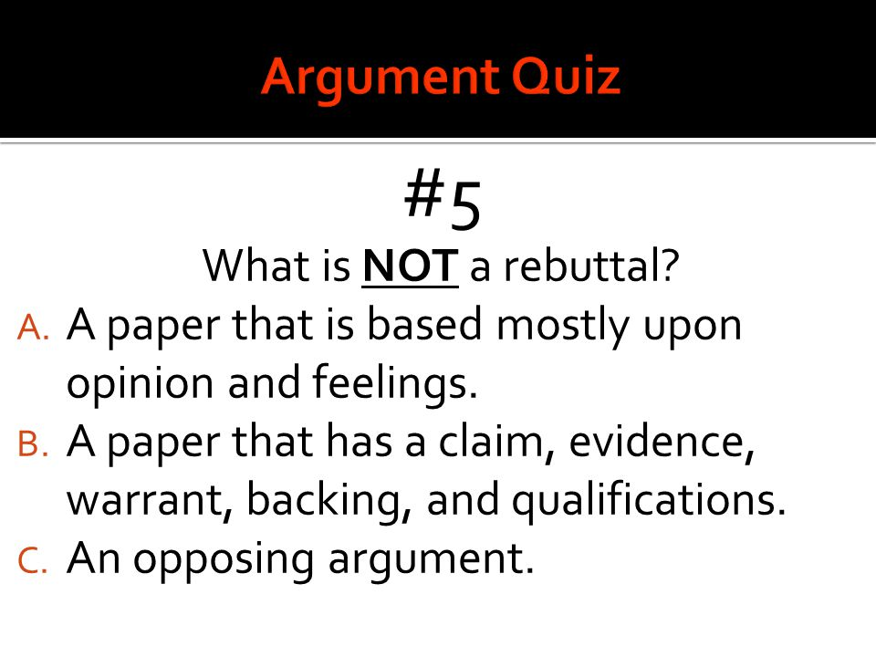 #5 What is NOT a rebuttal? A. A paper that is based mostly upon opinion and feelings. B. A paper that has a claim, evidence, warrant, backing, and qua