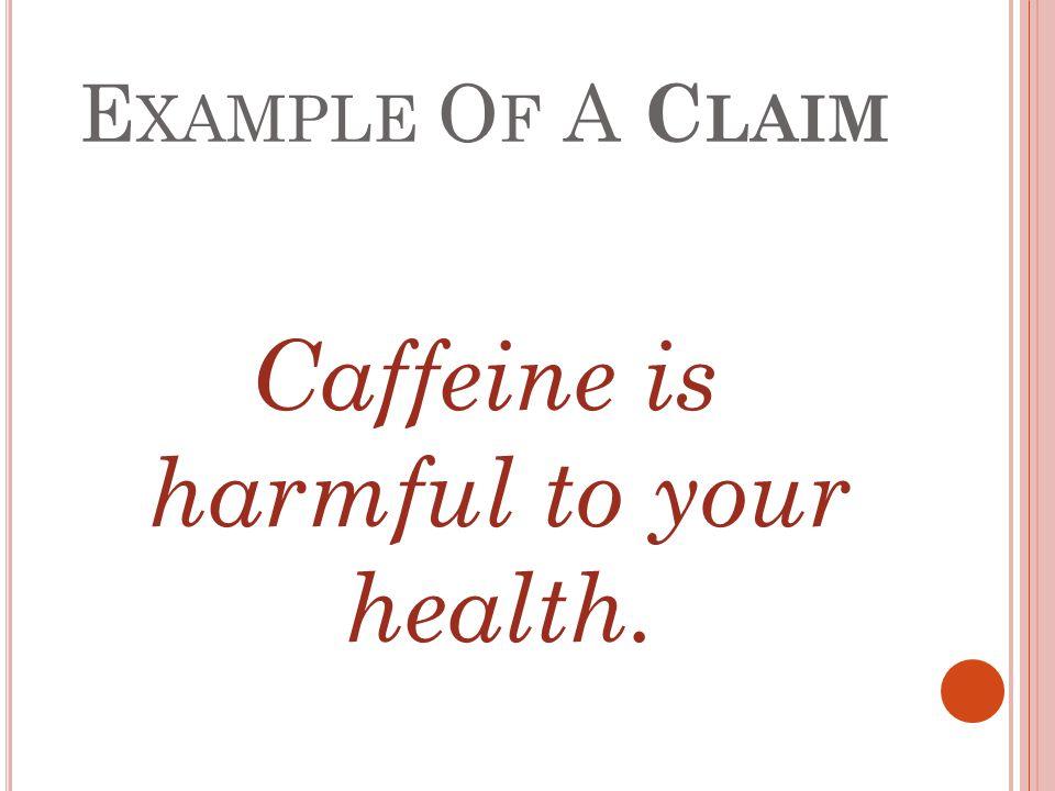 E XAMPLE O F A C LAIM Caffeine is harmful to your health.