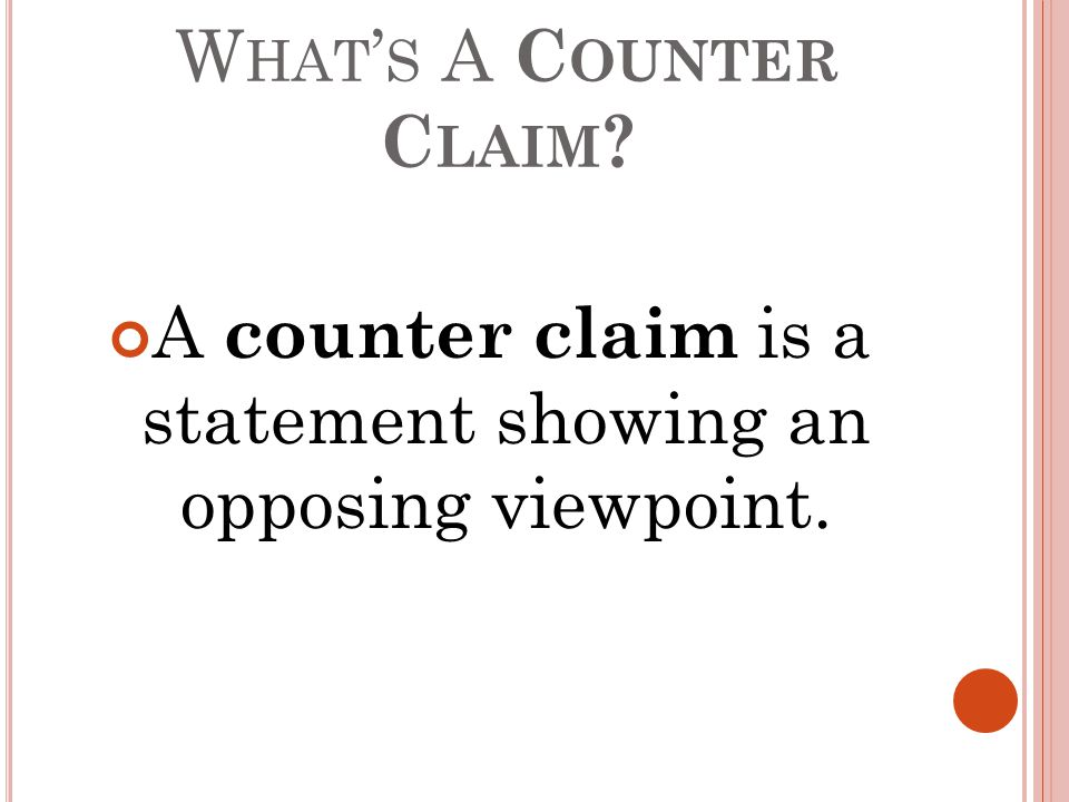 W HAT ' S A C OUNTER C LAIM A counter claim is a statement showing an opposing viewpoint.