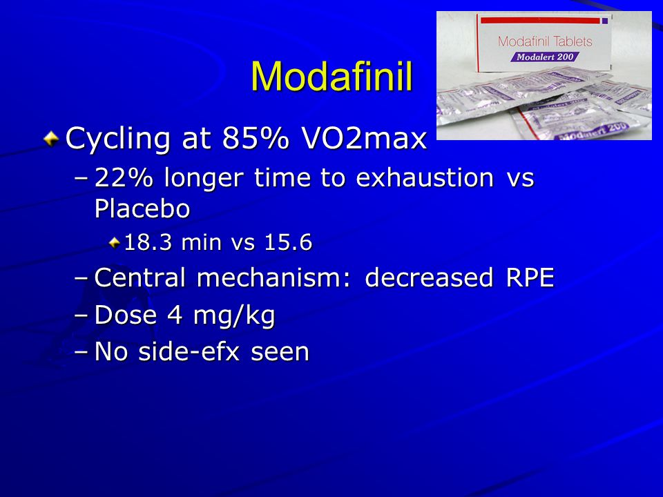 Modafinil Cycling at 85% VO2max –22% longer time to exhaustion vs Placebo 18.3 min vs 15.6 –Central mechanism: decreased RPE –Dose 4 mg/kg –No side-efx seen