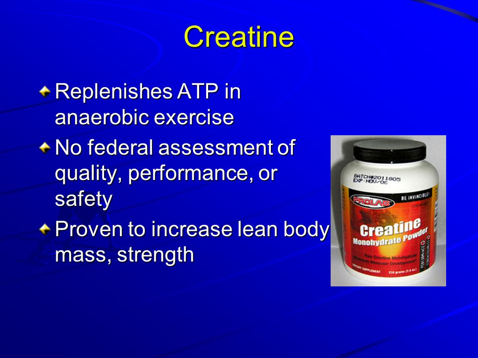 Creatine Replenishes ATP in anaerobic exercise No federal assessment of quality, performance, or safety Proven to increase lean body mass, strength