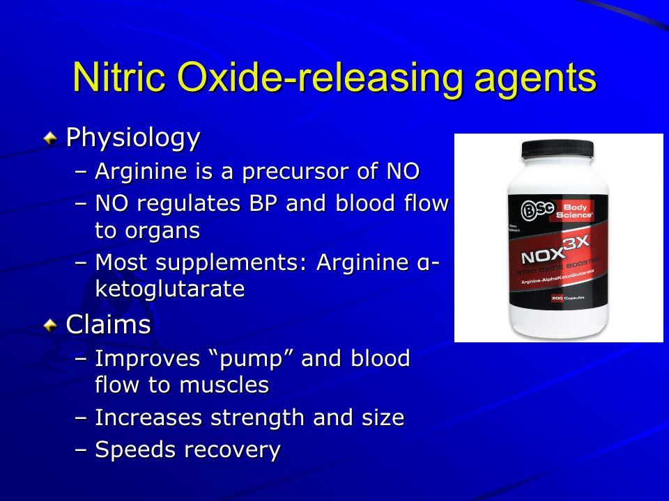 Nitric Oxide-releasing agents Physiology –Arginine is a precursor of NO –NO regulates BP and blood flow to organs –Most supplements: Arginine α- ketoglutarate Claims –Improves pump and blood flow to muscles –Increases strength and size –Speeds recovery