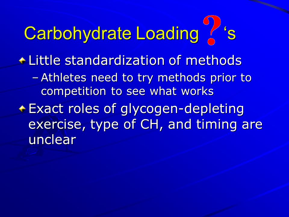 Carbohydrate Loading 's Little standardization of methods –Athletes need to try methods prior to competition to see what works Exact roles of glycogen-depleting exercise, type of CH, and timing are unclear