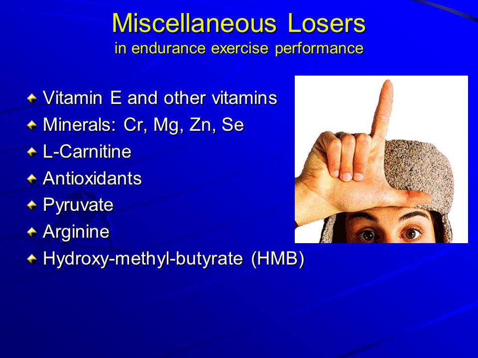 Miscellaneous Losers in endurance exercise performance Vitamin E and other vitamins Minerals: Cr, Mg, Zn, Se L-CarnitineAntioxidantsPyruvateArginine Hydroxy-methyl-butyrate (HMB)